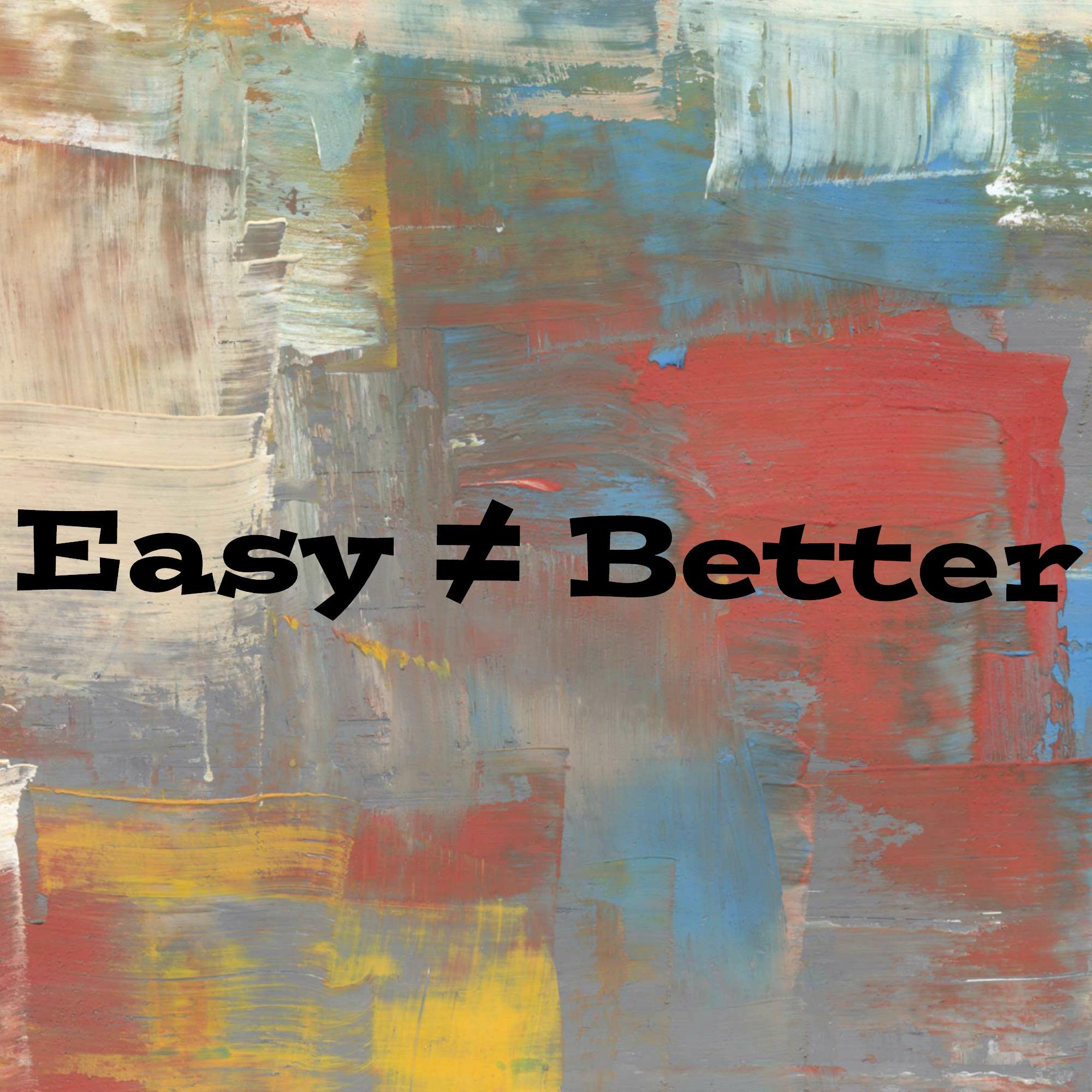 Easy≠ Better
